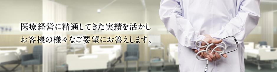 医療経営に精通してきた実績を活かしお客様の様々なご要望にお答えします。